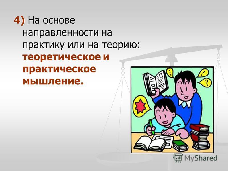 4) На основе направленности на практику или на теорию: теоретическое и практическое мышление.