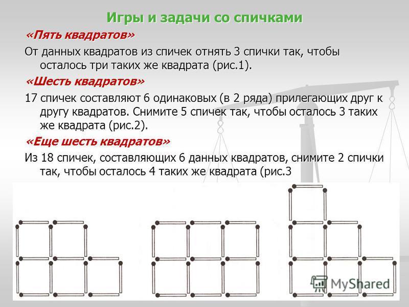 Игры и задачи со спичками «Пять квадратов» От данных квадратов из спичек отнять 3 спички так, чтобы осталось три таких же квадрата (рис.1). «Шесть квадратов» 17 спичек составляют 6 одинаковых (в 2 ряда) прилегающих друг к другу квадратов. Снимите 5 с