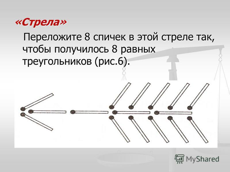 «Стрела» Переложите 8 спичек в этой стреле так, чтобы получилось 8 равных треугольников (рис.6). Переложите 8 спичек в этой стреле так, чтобы получилось 8 равных треугольников (рис.6).