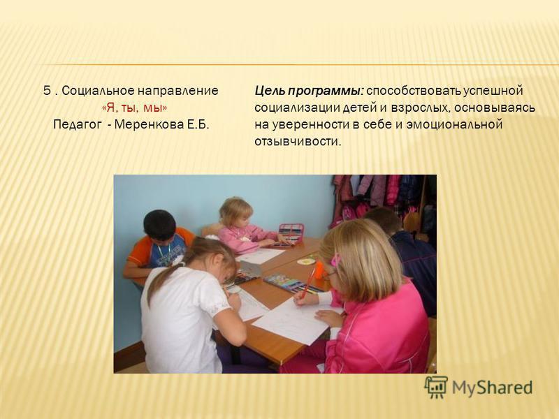 5. Социальное направление «Я, ты, мы» Педагог - Меренкова Е.Б. Цель программы: способствовать успешной социализации детей и взрослых, основываясь на уверенности в себе и эмоциональной отзывчивости.