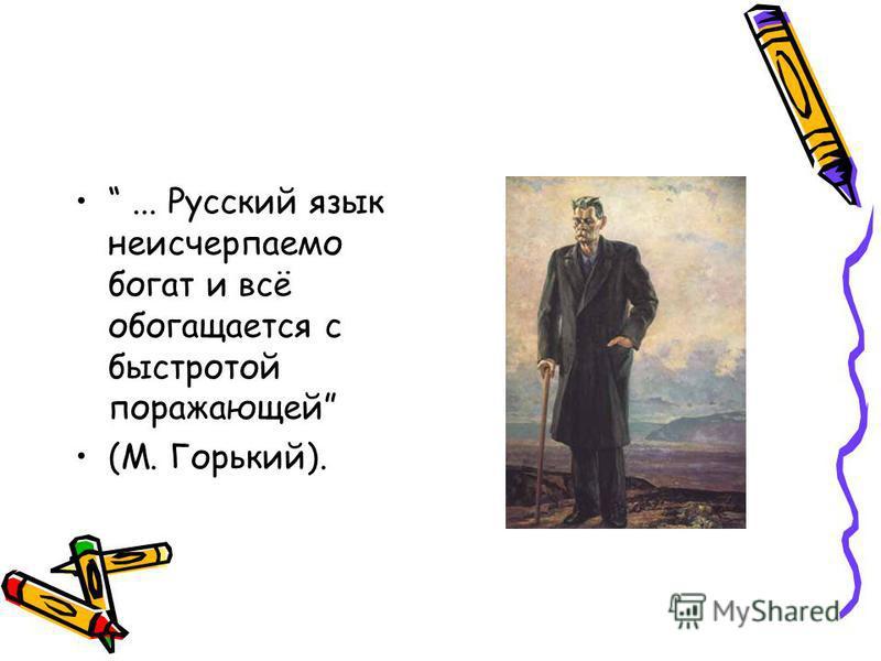 ... Русский язык неисчерпаемо богат и всё обогащается с быстротой поражающей (М. Горький).