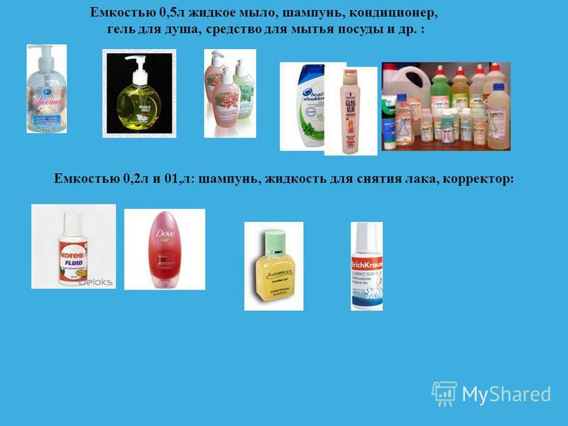 Емкостью 0,5 л жидкое мыло, шампунь, кондиционер, гель для душа, средство для мытья посуды и др. : Емкостью 0,2 л и 01,л: шампунь, жидкость для снятия лака, корректор :