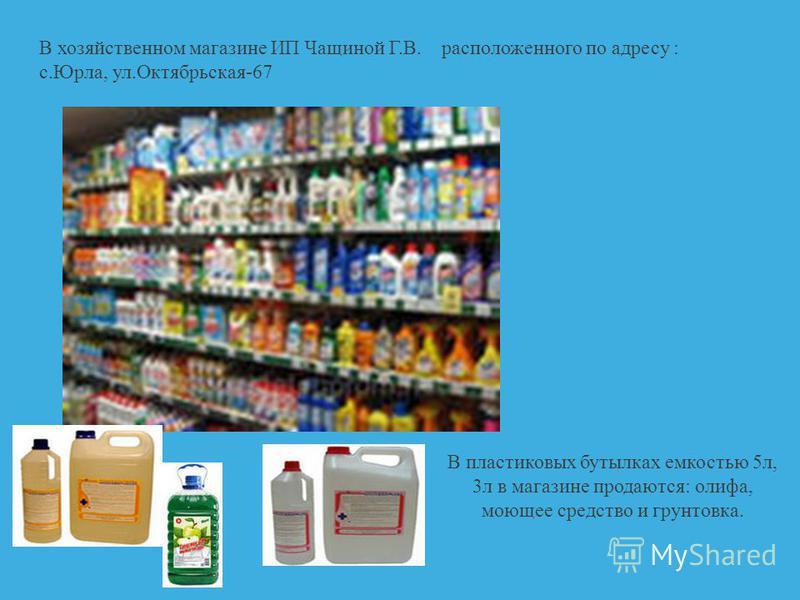 В хозяйственном магазине ИП Чащиной Г.В. расположенного по адресу : с.Юрла, ул.Октябрьская-67 В пластиковых бутыелках емкостью 5 л, 3 л в магазине продаются: олифа, моющее средство и грунтовка.
