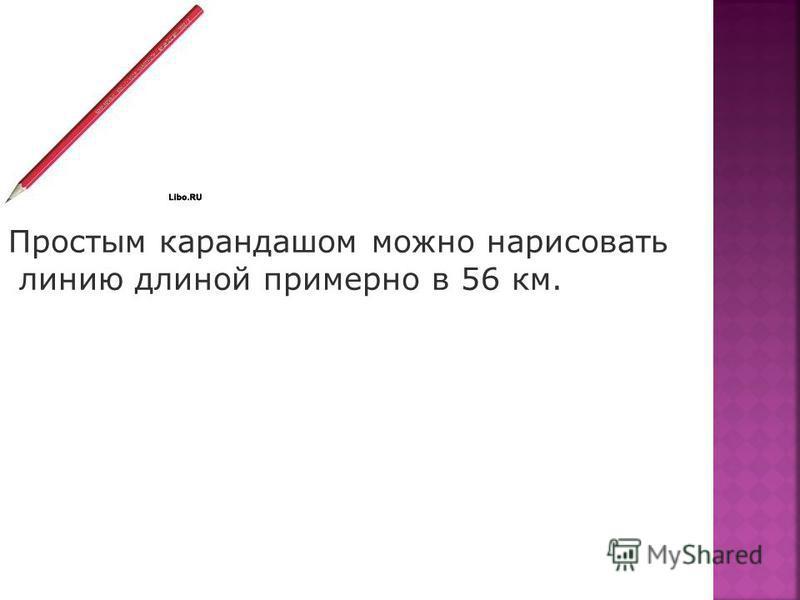 Простым карандашом можно нарисовать линию длиной примерно в 56 км.