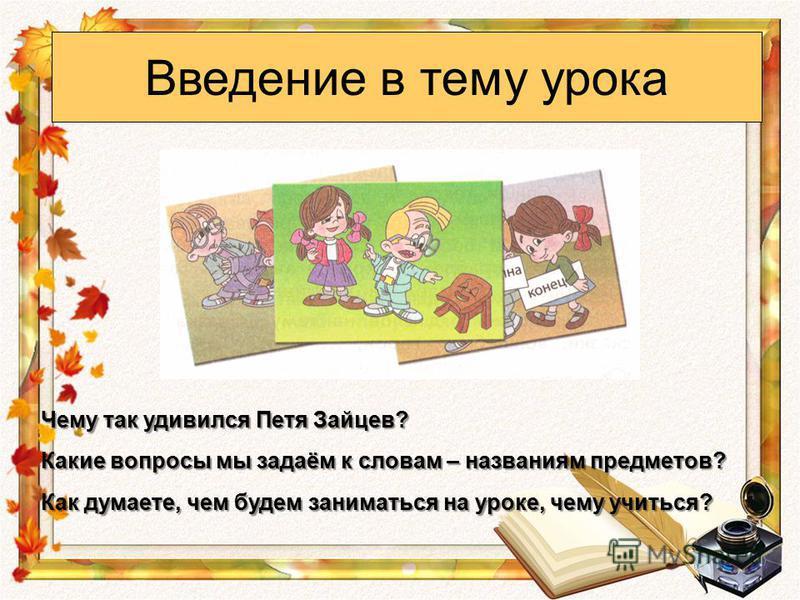 Введение в тему урока Чему так удивился Петя Зайцев? Какие вопросы мы задаём к словам – названиям предметов? Как думаете, чем будем заниматься на уроке, чему учиться?