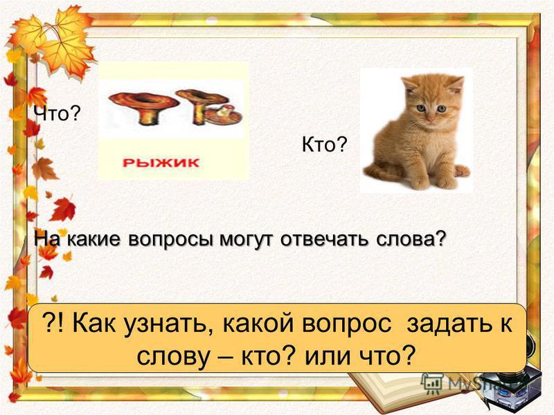 Что? Кто? На какие вопросы могут отвечать слова? ?! Как узнать, какой вопрос задать к слову – кто? или что?