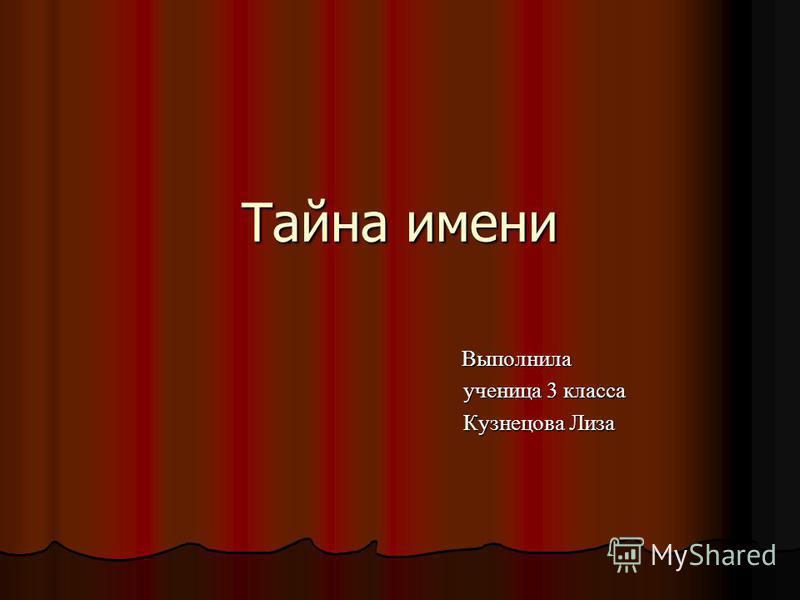 Тайна имени Выполнила Выполнила ученица 3 класса ученица 3 класса Кузнецова Лиза Кузнецова Лиза