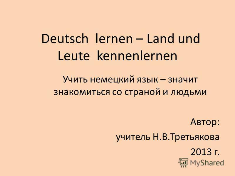 Deutsch lernen – Land und Leute kennenlernen Учить немецкий язык – значит знакомиться со страной и людьми Автор: учитель Н.В.Третьякова 2013 г.