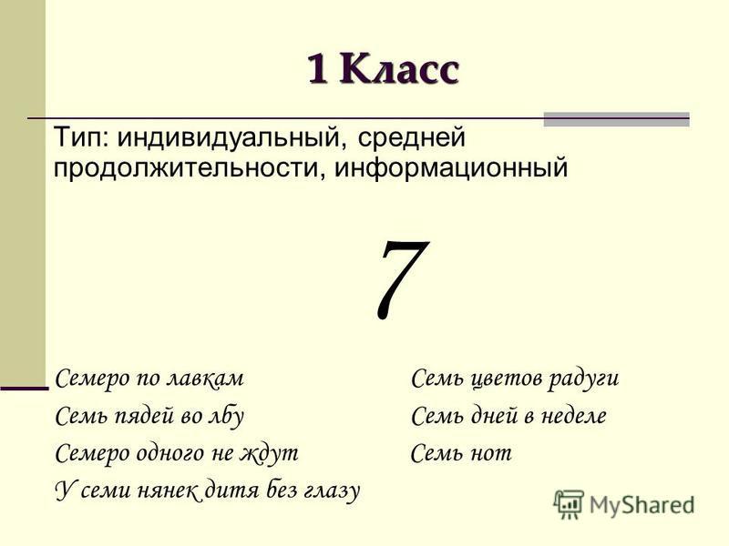 1 Класс Тип: индивидуальный, средней продолжительности, информационный 7 Семеро по лавкам Семь цветов радуги Семь пядей во лбу Семь дней в неделе Семеро одного не ждут Семь нот У семи нянек дитя без глазу