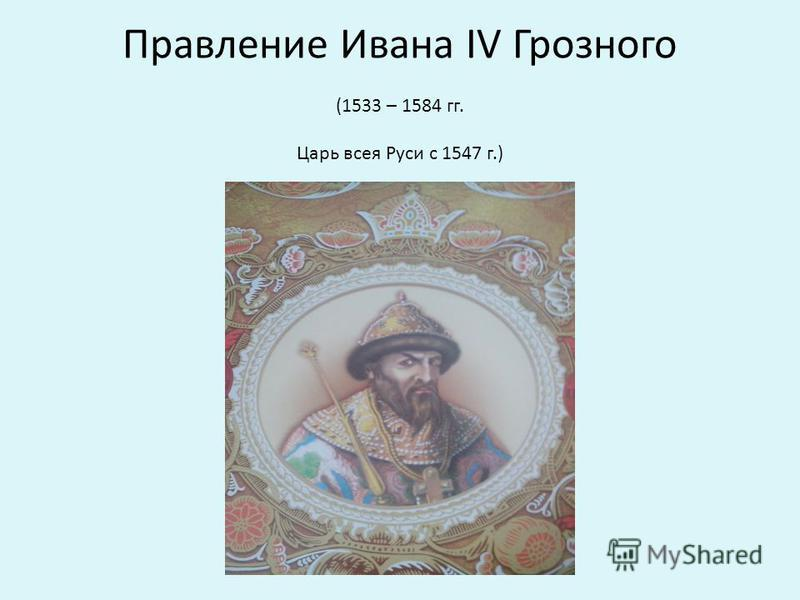 Правление Ивана IV Грозного (1533 – 1584 гг. Царь всея Руси с 1547 г.)