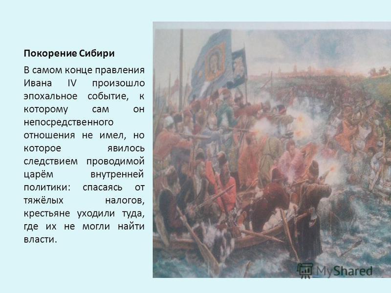 Покорение Сибири В самом конце правления Ивана IV произошло эпохальное событие, к которому сам он непосредственного отношения не имел, но которое явилось следствием проводимой царём внутренней политики: спасаясь от тяжёлых налогов, крестьяне уходили