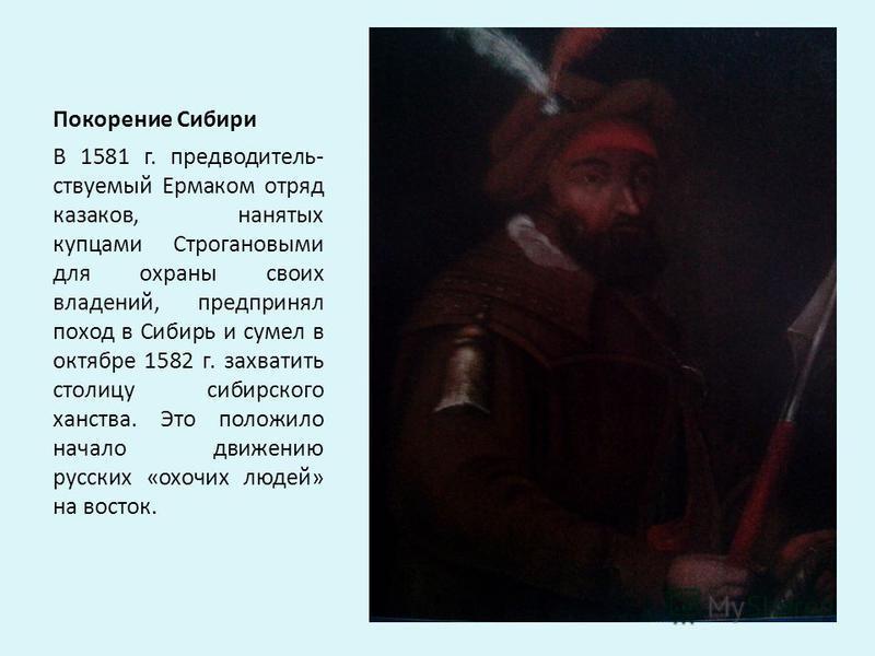 Покорение Сибири В 1581 г. предводитель- ствуемый Ермаком отряд казаков, нанятых купцами Строгановыми для охраны своих владений, предпринял поход в Сибирь и сумел в октябре 1582 г. захватить столицу сибирского ханства. Это положило начало движению ру
