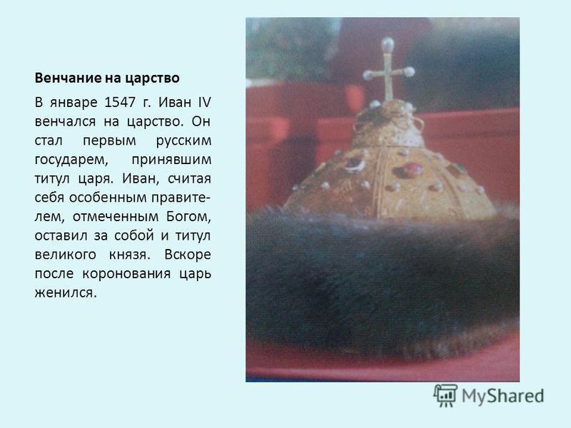 Венчание на царство В январе 1547 г. Иван IV венчался на царство. Он стал первым русским государем, принявшим титул царя. Иван, считая себя особенным правите- лем, отмеченным Богом, оставил за собой и титул великого князя. Вскоре после коронования ца