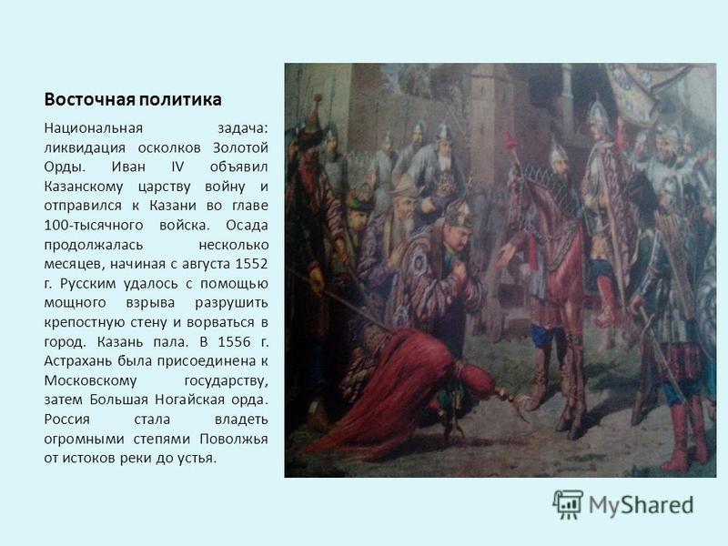 Восточная политика Национальная задача: ликвидация осколков Золотой Орды. Иван IV объявил Казанскому царству войну и отправился к Казани во главе 100-тысячного войска. Осада продолжалась несколько месяцев, начиная с августа 1552 г. Русским удалось с