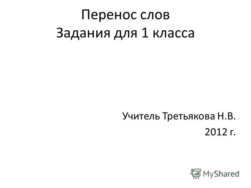 Перенос слов Задания для 1 класса Учитель Третьякова Н.В. 2012 г.