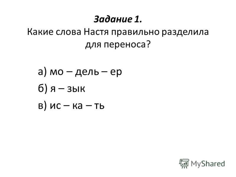 Задание 1. Какие слова Настя правильно разделила для переноса? а) мо – дель – ер б) я – зык в) искать