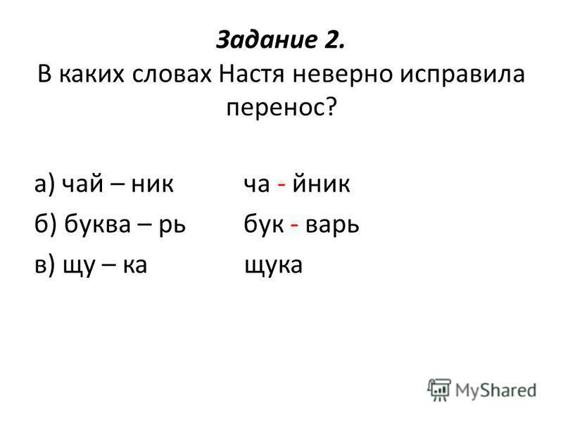 Задание 2. В каких словах Настя неверно исправила перенос? а) чай – ник чайник б) букварь бук - варь в) щука щука