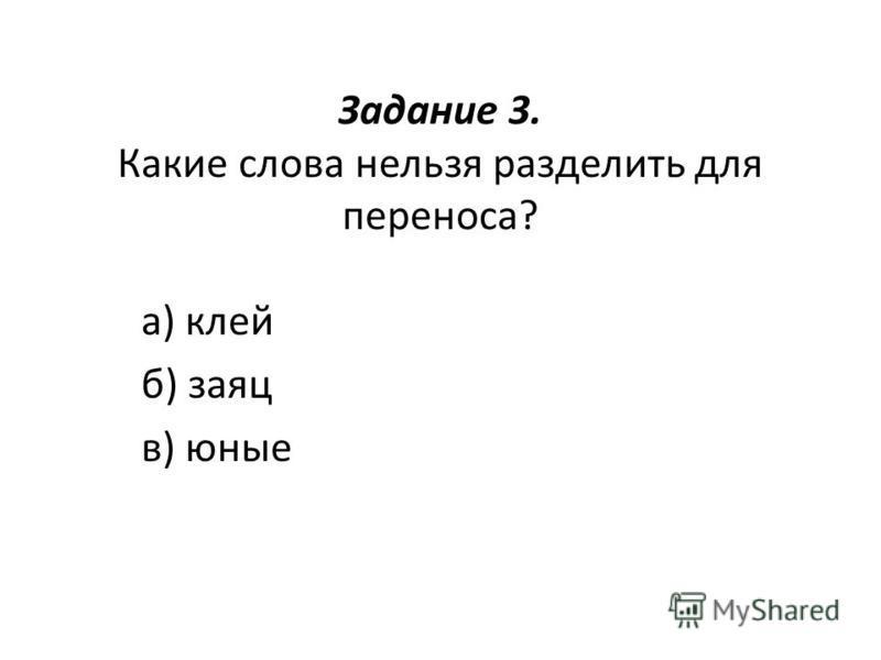 Задание 3. Какие слова нельза разделить для переноса? а) клей б) заяц в) юные