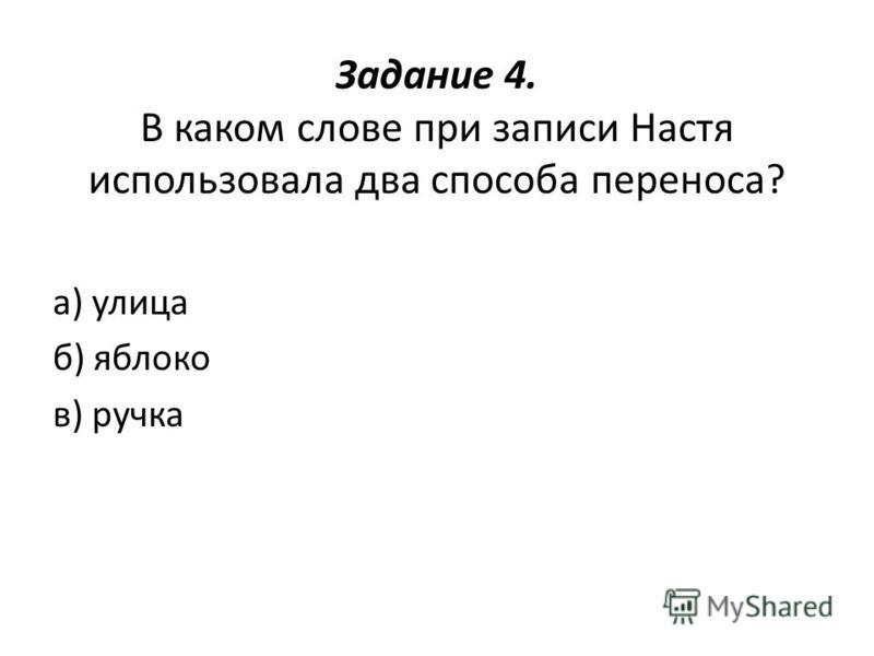 Задание 4. В каком слове при записи Настя использовала два способа переноса? а) улица б) яблоко в) ручка