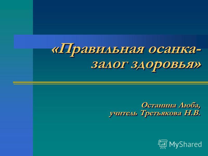 «Правильная осанка- залог здоровья» Останина Люба, учитель Третьякова Н.В.
