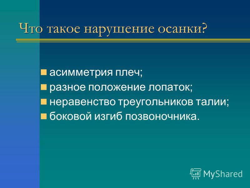 Что такое нарушение осанки? асимметрия плеч; разное положение лопаток; неравенство треугольников талии; боковой изгиб позвоночника.