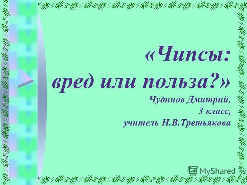 «Чипсы: вред или польза?» Чудинов Дмитрий, 3 класс, учитель Н.В.Третьякова