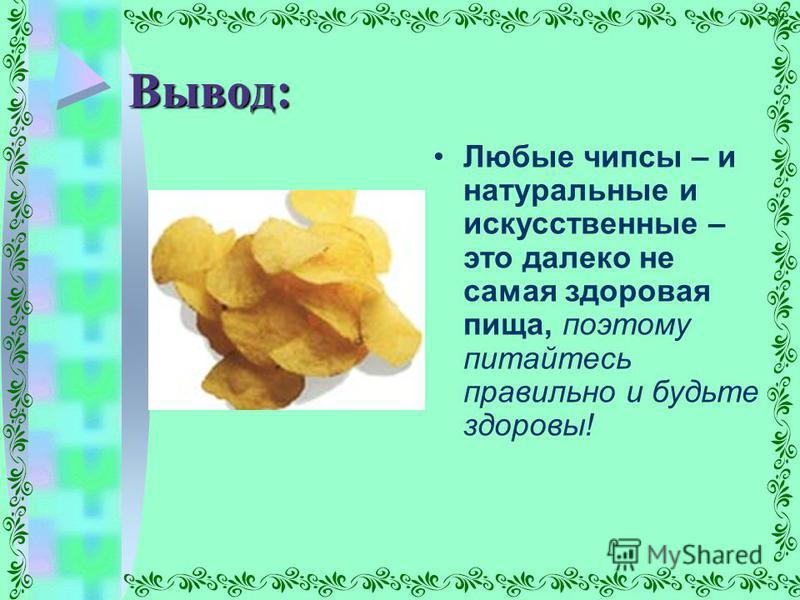 Вывод: Любые чипсы – и натуральные и искусственные – это далеко не самая здоровая пища, поэтому питайтесь правильно и будьте здоровы!