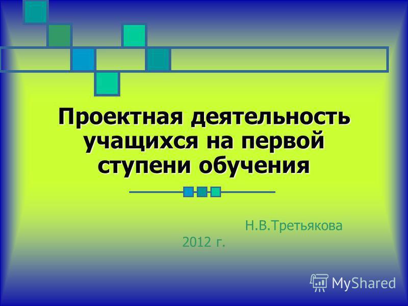 Проектная деятельность учащихся на первой ступени обучения Н.В.Третьякова 2012 г.