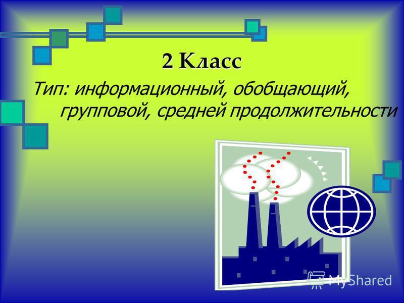 2 Класс Тип: информационный, обобщающий, групповой, средней продолжительности