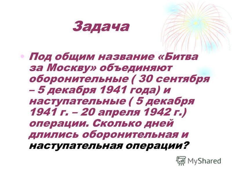 Задача Под общим название «Битва за Москву» объединяют оборонительные ( 30 сентября – 5 декабря 1941 года) и наступательные ( 5 декабря 1941 г. – 20 апреля 1942 г.) операции. Сколько дней длились оборонительная и наступательная операции?