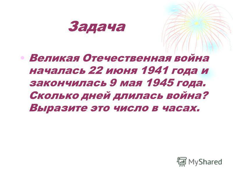 Задача Великая Отечественная война началась 22 июня 1941 года и закончилась 9 мая 1945 года. Сколько дней длилась война? Выразите это число в часах.