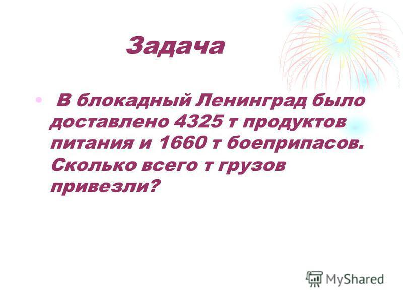 Задача В блокадный Ленинград было доставлено 4325 т продуктов питания и 1660 т боеприпасов. Сколько всего т грузов привезли?