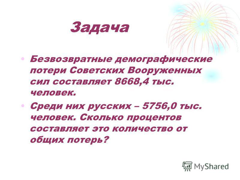 Задача Безвозвратные демографические потери Советских Вооруженных сил составляет 8668,4 тыс. человек. Среди них русских – 5756,0 тыс. человек. Сколько процентов составляет это количество от общих потерь?