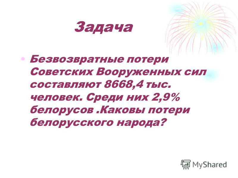 Задача Безвозвратные потери Советских Вооруженных сил составляют 8668,4 тыс. человек. Среди них 2,9% белорусов.Каковы потери белорусского народа?
