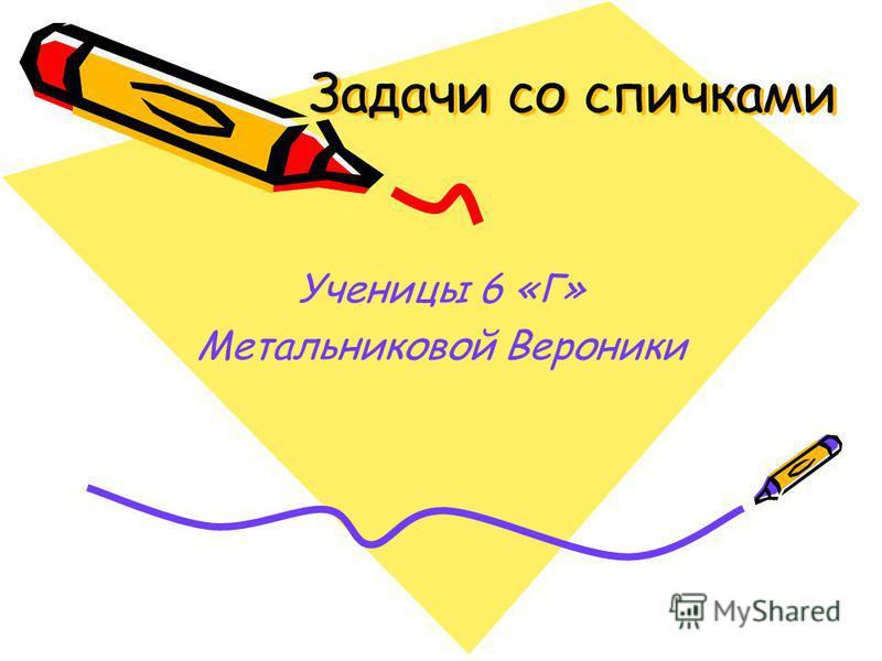 Задачи со спичками Ученицы 6 «Г» Метальниковой Вероники