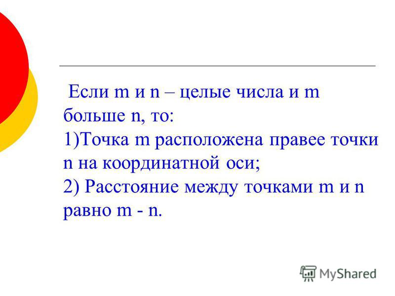 Если m и n – целые числа и m больше n, то: 1)Точка m расположена правее точки n на координатной оси; 2) Расстояние между точками m и n равно m - n.