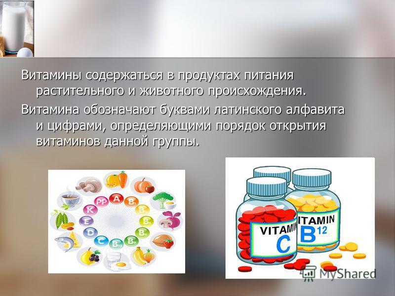 Витамины содержаться в продуктах питания растительного и животного происхождения. Витамина обозначают буквами латинского алфавита и цифрами, определяющими порядок открытия витаминов данной группы.