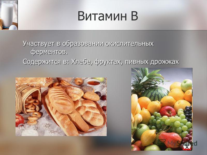Витамин В Участвует в образовании окислительных ферментов. Содержится в: Хлебе, фруктах, пивных дрожжах