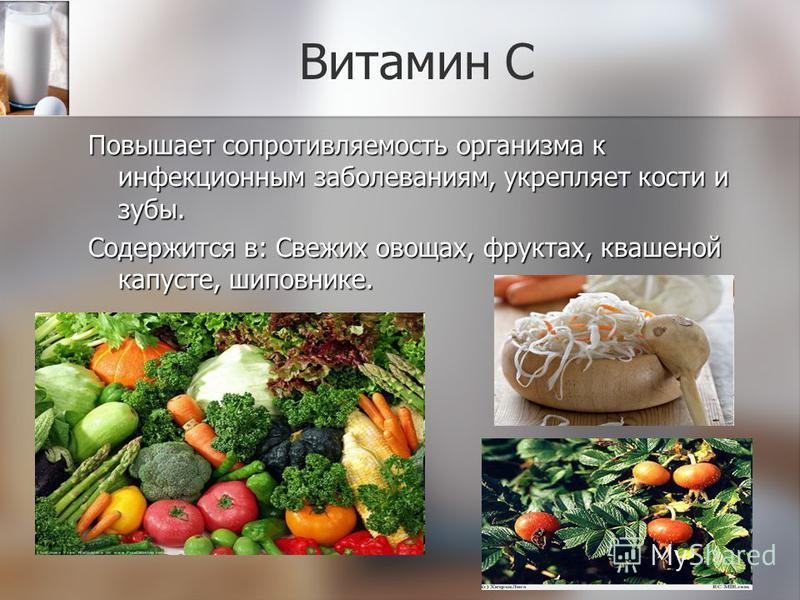 Витамин С Повышает сопротивляемость организма к инфекционным заболеваниям, укрепляет кости и зубы. Содержится в: Свежих овощах, фруктах, квашеной капусте, шиповнике.