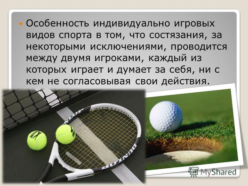 Особенность индивидуально игровых видов спорта в том, что состязания, за некоторыми исключениями, проводится между двумя игроками, каждый из которых играет и думает за себя, ни с кем не согласовывая свои действия.