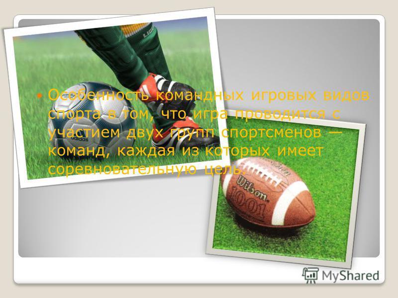 Особенность командных игровых видов спорта в том, что игра проводится с участием двух групп спортсменов команд, каждая из которых имеет соревновательную цель.