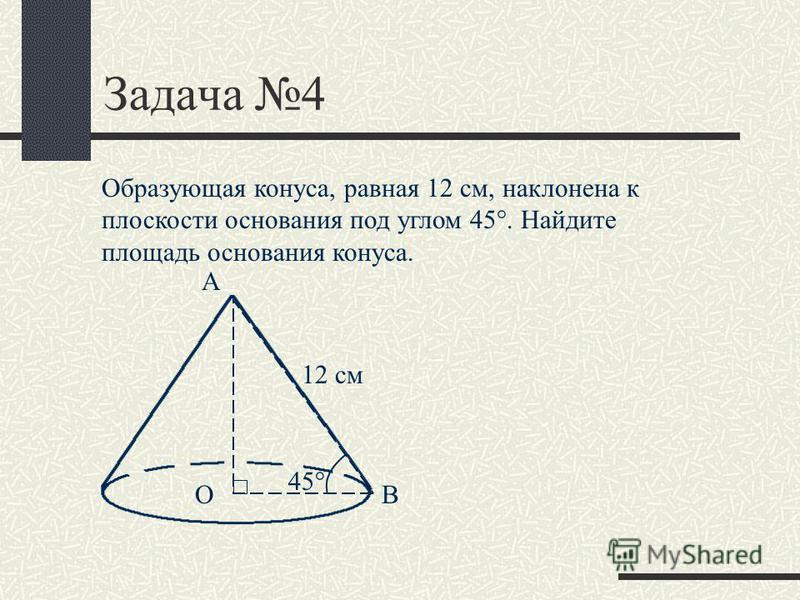 Задача 4 Образующая конуса, равная 12 см, наклонена к плоскости основания под углом 45°. Найдите площадь основания конуса. 12 см А ОВ 45°