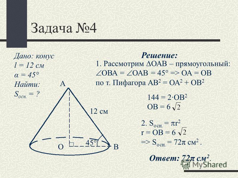 Задача 4 Дано: конус l = 12 см α = 45° Найти: S осн. = ? 12 см А ОВ 45° Решение: 1. Рассмотрим ОАВ – прямоугольный: ОВА = ОАВ = 45° => ОА = ОВ по т. Пифагора АВ 2 = ОА 2 + ОВ 2 144 = 2·ОВ 2 ОВ = 6 2. S осн. = r 2 r = OB = 6 => S осн. = 72π см 2. Отве