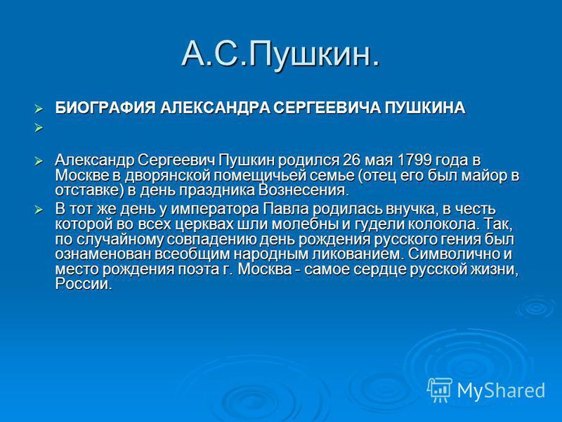 А.С.Пушкин. БИОГРАФИЯ АЛЕКСАНДРА СЕРГЕЕВИЧА ПУШКИНА БИОГРАФИЯ АЛЕКСАНДРА СЕРГЕЕВИЧА ПУШКИНА Александр Сергеевич Пушкин родился 26 мая 1799 года в Москве в дворянской помещичьей семье (отец его был майор в отставке) в день праздника Вознесения. Алекса