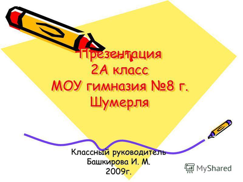 Презентация 2А класс МОУ гимназия 8 г. Шумерля Классный руководитель Башкирова И. М. 2009 г.