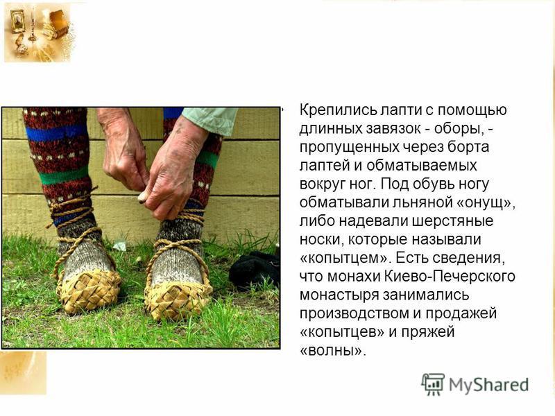Крепились лапти с помощью длинных завязок - оборы, - пропущенных через борта лаптей и обматываемых вокруг ног. Под обувь ногу обматывали льняной «онущ», либо надевали шерстяные носки, которые называли «копытцем». Есть сведения, что монахи Киево-Печер