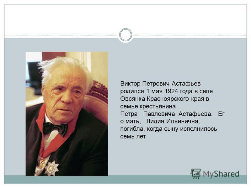 Виктор Петрович Астафьев родился 1 мая 1924 года в селе Овсянка Красноярского края в семье крестьянина Петра Павловича Астафьева. Ег о мать, Лидия Ильинична, погибла, когда сыну исполнилось семь лет.