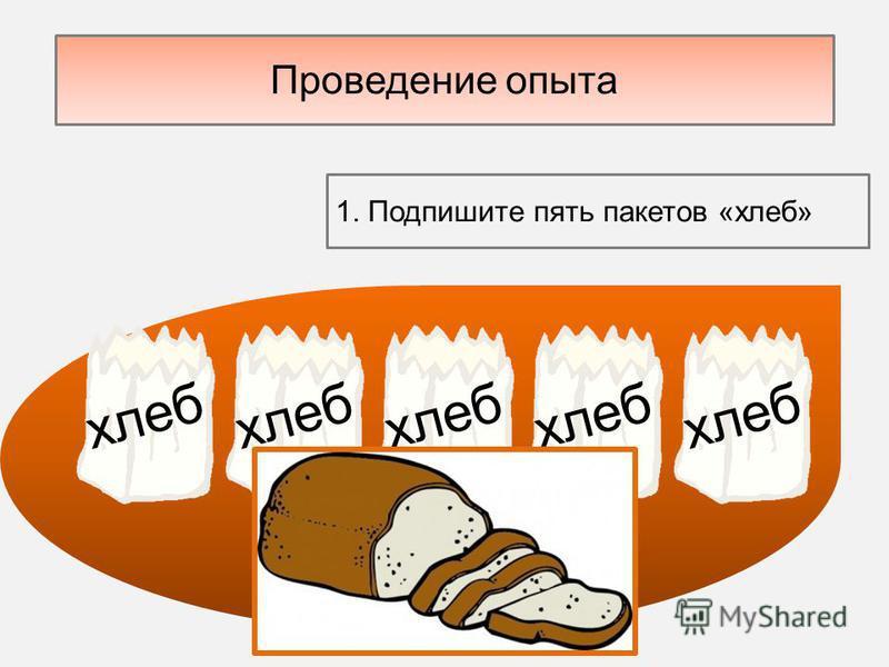 Проведение опыта 1. Подпишите пять пакетов «хлеб» хлеб