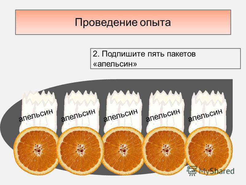 Проведение опыта апельсин 2. Подпишите пять пакетов «апельсин»