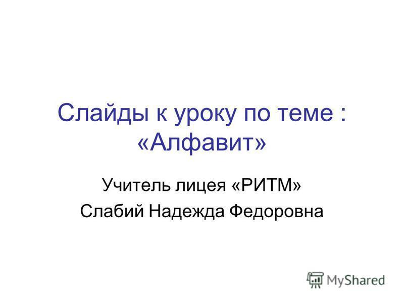 Слайды к уроку по теме : «Алфавит» Учитель лицея «РИТМ» Слабий Надежда Федоровна